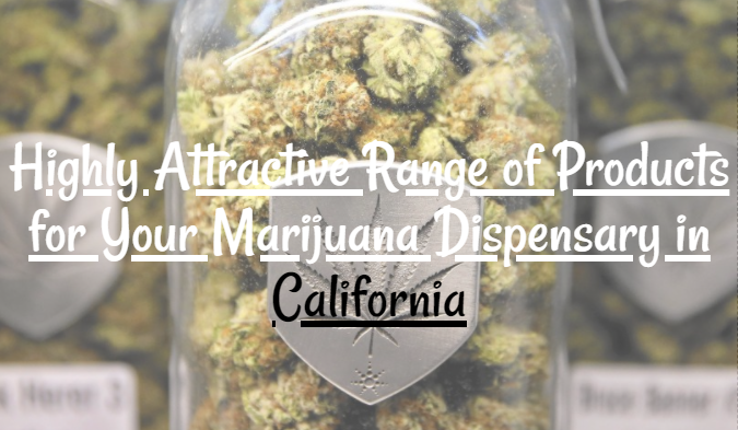 Highly Attractive Range of Products for Your Marijuana Dispensary in California